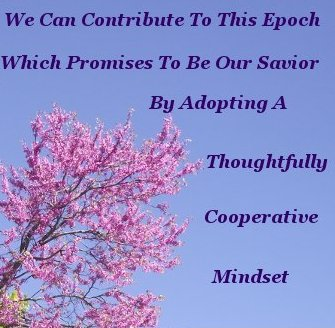 We can contribute to this epoch which promises to be our savior by adopting a thoughtfully cooperative mindset