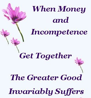 When Money And Incompetence Get Together, The Greater Good Invariably Suffers