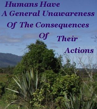 Humans have a general unawareness of the consequences of their actions