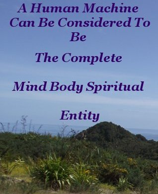 A Human machine can be considered to be the complete mind – body - spiritual entity