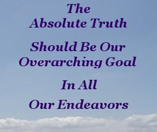 The absolute truth should be our overarching goal in all our endeavors