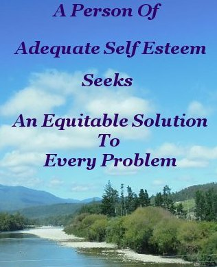 A person of adequate self esteem seeks an equitable solution to every problem