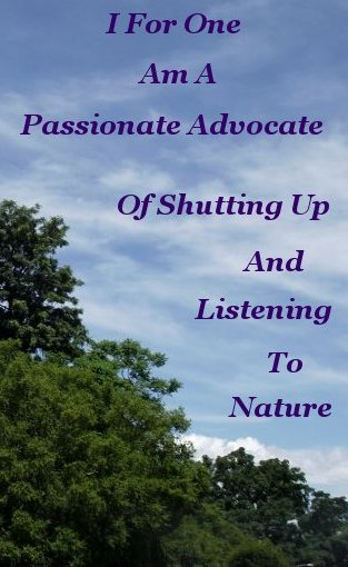 I for one am a passionate advocate of shutting up and listening to Nature