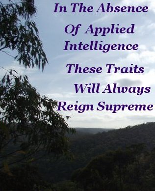 In the absence of applied intelligence these traits will always reign supreme