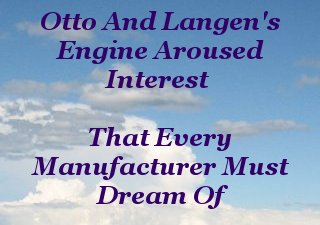 Otto and Langen's engine aroused interest that every manufacturer must dream of