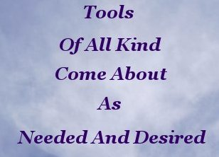 Tools of all kind come about as needed and desired
