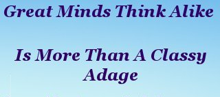 """""""Great minds think alike"""" is more than a classy adage"""