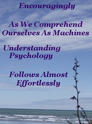 Encouragingly as we comprehend ourselves as machines understanding psychology follows almost effortlessly