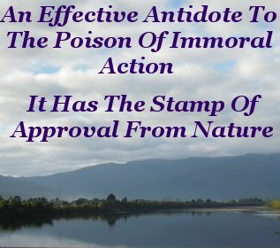 An effective antidote to the poison of immoral action, it has the stamp of approval from nature