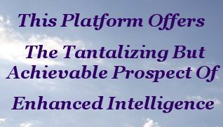 This platform offers the tantalizing but achievable prospect of enhanced intelligence