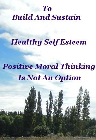To build and sustain healthy self esteem positive moral thinking is not an option
