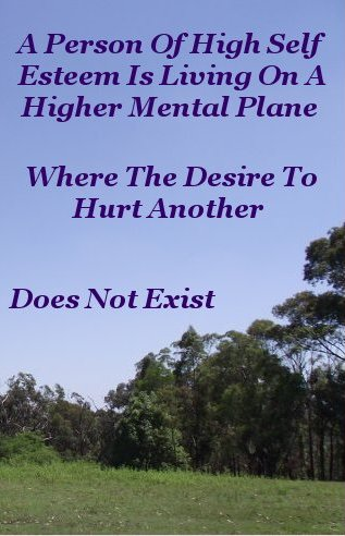 A person of high self esteem is living on a higher Mental Plane where the desire to hurt another does not exist