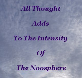 All thought adds to the intensity of the Noosphere