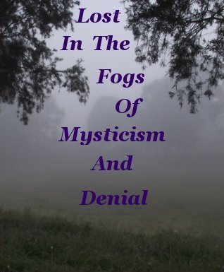 Lost in the fogs of mysticism and or denial