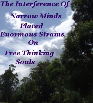 The interference of narrow minds placed enormous strains on free thinking souls