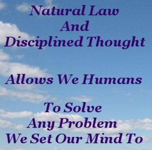 Natural Law and disciplined Thought allows we Humans to solve any problem we set our mind to