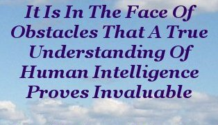It is in the face of obstacles that a true understanding of Human intelligence proves invaluable