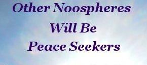 Other noospheres will be peace seekers