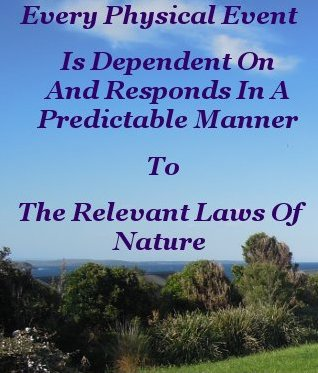 Every physical event is dependent on and responds in a predictable manner to the relevant laws of Nature