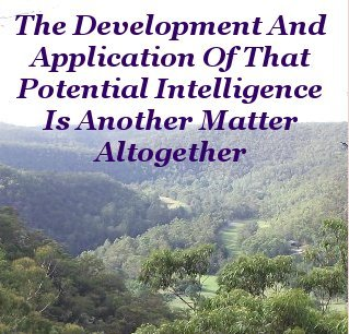 The development and application of that potential intelligence is another matter altogether