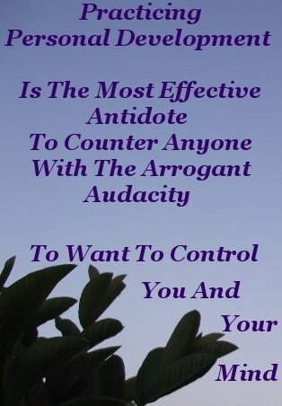 Practicing Personal Development is the most effective antidote to counter anyone with the arrogant audacity to want to control you and your Mind