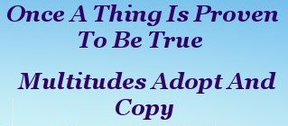 Once a thing is proven to be true, Multitudes adopt and copy