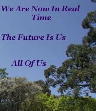 We are now in real time. The future is us. All of us