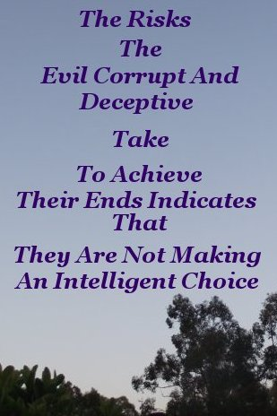 The risks the evil, corrupt, and deceptive take to achieve their ends indicates that they are not making an intelligent choice