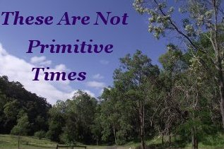 These are not primitive times