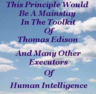 This principle would be a mainstay in the toolkit of Thomas Edison and many other executors of Human intelligence