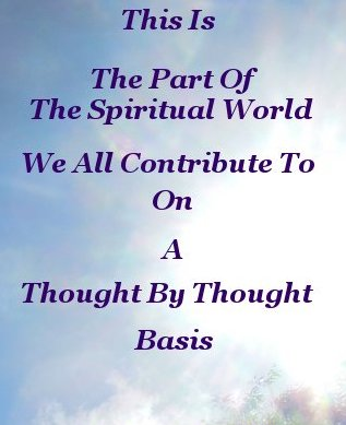 This is the part of the spiritual world we all contribute to. On a thought by thought basis