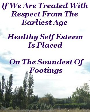 If we are treated with respect from the earliest age healthy self esteem is placed on the soundest of footings