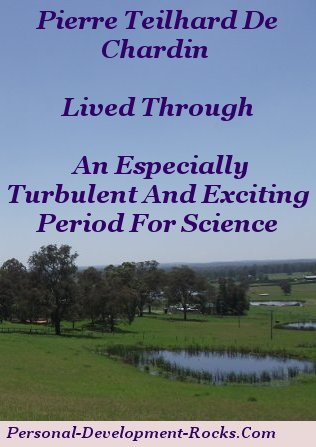 Pierre Teilhard de Chardin lived through an especially turbulent and exciting period for science