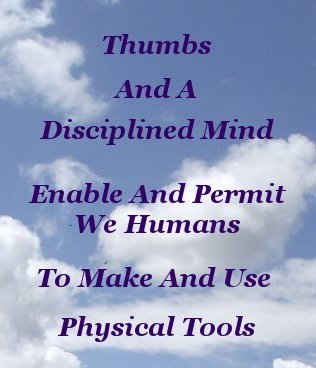 Thumbs and a disciplined mind enable and permit we Humans to make and use physical tools