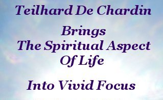 Teilhard de Chardin brings the Spiritual aspect of life into vivid focus