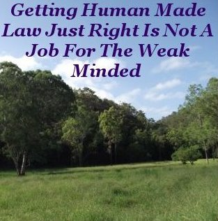 Getting Human made Law just right is not a job for the weak minded