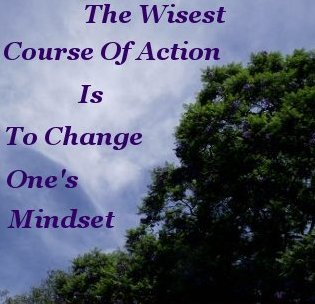 The wisest course of action is to change one's mindset