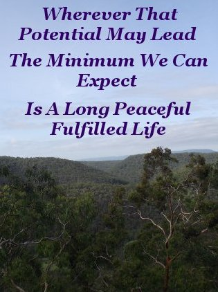 Wherever that potential may lead, the minimum we can expect is a long, peaceful, fulfilled life