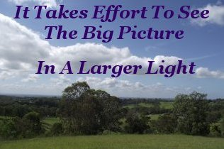 It takes effort to see the big picture in a larger light
